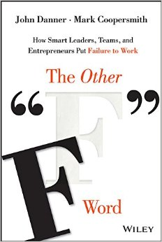 """The Other """"F"""" Word: How Smart Leaders, Teams, and Entrepreneurs Put Failure to Work"""
