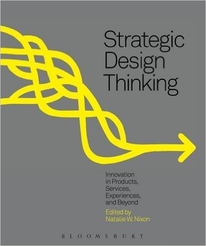 Strategic Design Thinking: Innovation in Products, Services, Experiences, and Beyond