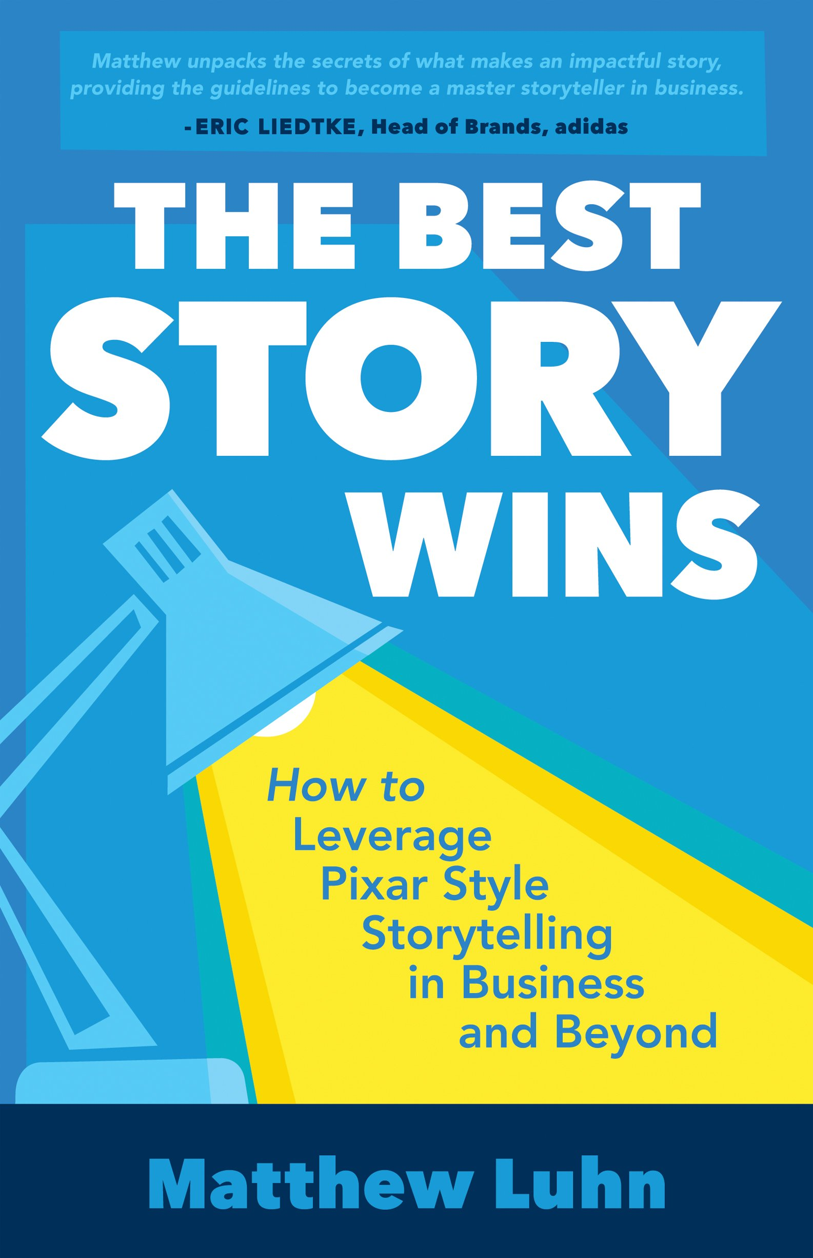 The Best Story Wins: How to Leverage Pixar Style Storytelling in Business and Beyond