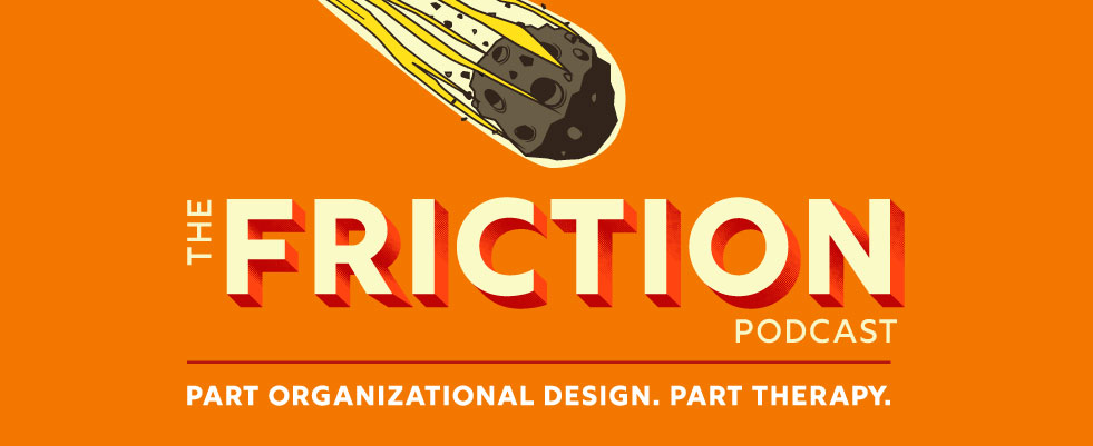 The FRICTION Podcast: Part Organizational Design. Part Therapy.