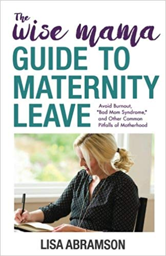 "The Wise Mama Guide to Maternity Leave: Avoid Burnout, ""Bad Mom Syndrome,"" and Other Common Pitfalls of Motherhood"
