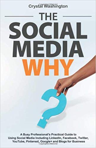 The Social Media WHY: A Busy Professionals Practical Guide to Using Social Media Including LinkedIn, Facebook, Twitter , YouTube, Pinterest, Google+ and Blogs for Business